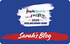 Click here for the latest updates from Sarah's Blog for the 2020 BoyleSports Irish Greyhound Derby